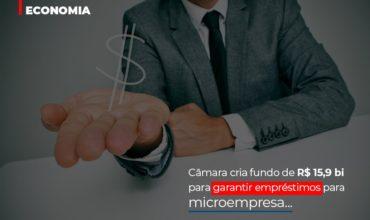 Camara Cria Fundo De Rs 15 9 Bi Para Garantir Emprestimos Para Microempresa - Abrir Empresa Simples