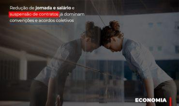 reducao-de-jornada-e-salario-e-suspensao-de-contratos-ja-dominam-convencoes-e-acordos