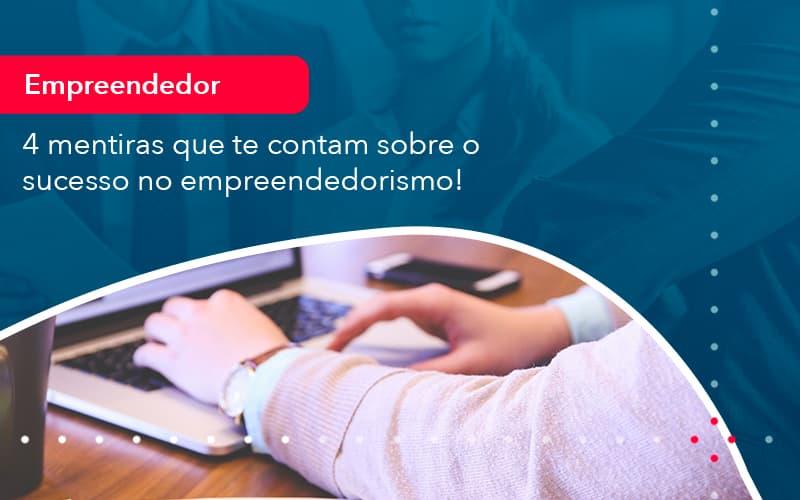 4 Mentiras Que Te Contam Sobre O Sucesso No Empreendedorism (1) - Abrir Empresa Simples