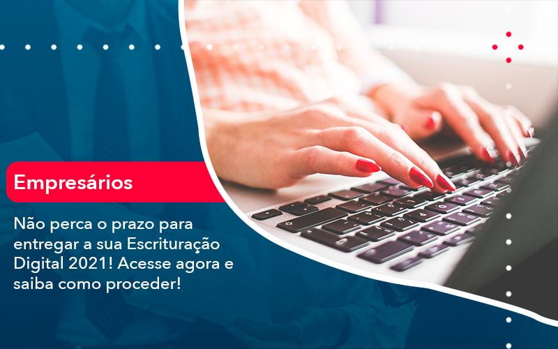 Nao Perca O Prazo Para Entregar A Sua Escrituracao Digital 2021 (1) - Abrir Empresa Simples