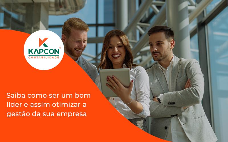 Saiba Como Ser Um Bom Lider E Assim Otimizar A Gestao Da Sua Empresa Kapcon - Notícias e Artigos Contábeis em São Paulo | Kapcon Contabilidade