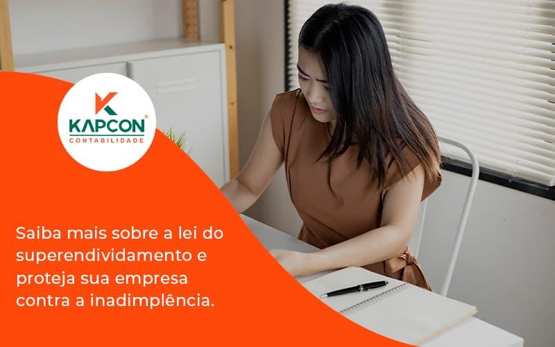 Saiba Mais Sobre A Lei Do Superendividamento E Proteja Sua Empresa Contra A Inadimplência. Kapcon - Notícias e Artigos Contábeis em São Paulo | Kapcon Contabilidade