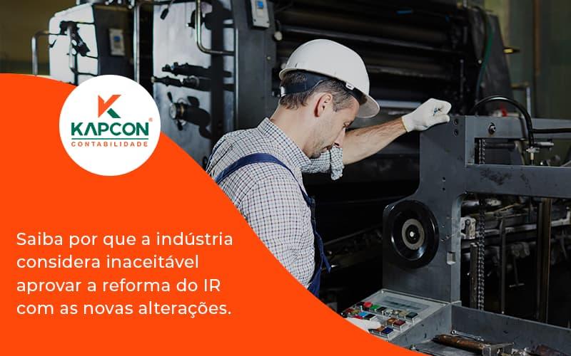 Saiba Por Que A Indústria Considera Inaceitável Aprovar A Reforma Do Ir Com As Novas Alterações. Kapcon - Notícias e Artigos Contábeis em São Paulo | Kapcon Contabilidade