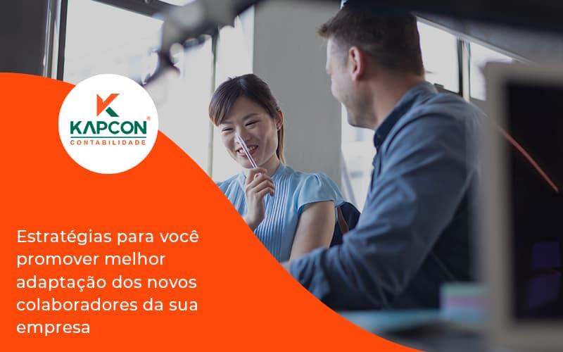 Conheça As Estratégias Para Você Promover Melhor Adaptação Dos Novos Colaboradores Da Sua Empresa Kapcon - Notícias e Artigos Contábeis em São Paulo | Kapcon Contabilidade