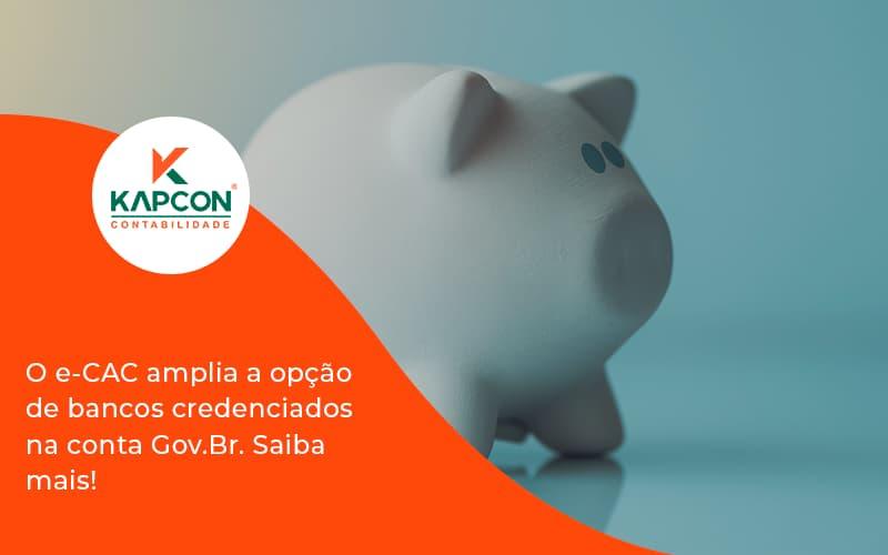 O E Cac Amplia A Opção De Bancos Credenciados Na Conta Gov.br. Saiba Mais! Kapcon - Notícias e Artigos Contábeis em São Paulo | Kapcon Contabilidade