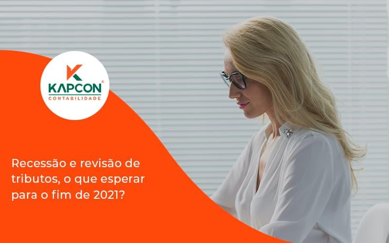 Recessão E Revisão De Tributos, O Que Esperar Para O Fim De 2021 Kapcon - Notícias e Artigos Contábeis em São Paulo   Kapcon Contabilidade