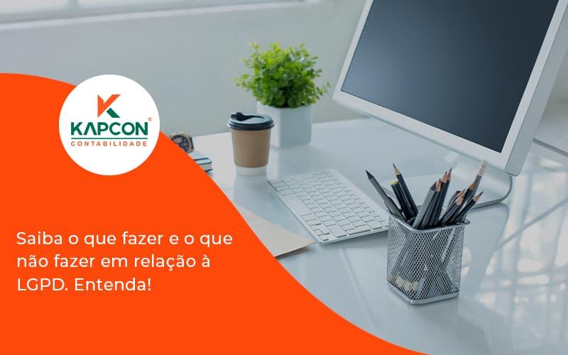 Saiba O Que Fazer E O Que Não Fazer Em Relação à Lgpd. Entenda! Kapcon - Notícias e Artigos Contábeis em São Paulo | Kapcon Contabilidade