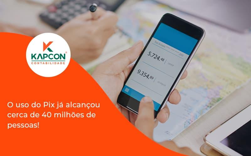 O Uso Do Pix Ja Alcancou 40 Milhoes De Pessoas Kapcon - Notícias e Artigos Contábeis em São Paulo   Kapcon Contabilidade